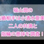 福山潤の結婚相手は小清水亜美?二人の共演と指輪の意味を調査!