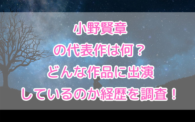 小野賢章の代表作は何?どんな作品に出演しているのか経歴を調査!