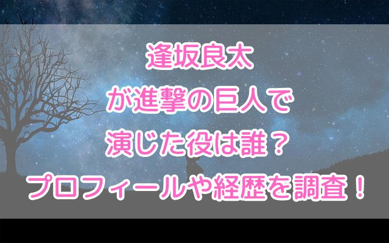 逢坂良太が進撃の巨人で演じた役は誰?プロフィールや経歴を調査!