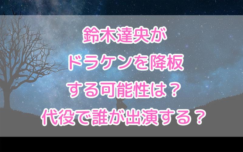 鈴木達央がドラケンを降板する可能性は?代役で誰が出演する?
