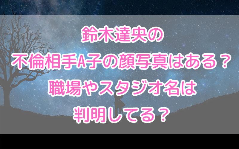 鈴木達央の不倫相手A子の顔写真はある?職場やスタジオ名は判明してる?