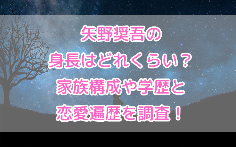 矢野奨吾の身長はどれくらい?家族構成や学歴と恋愛遍歴を調査!