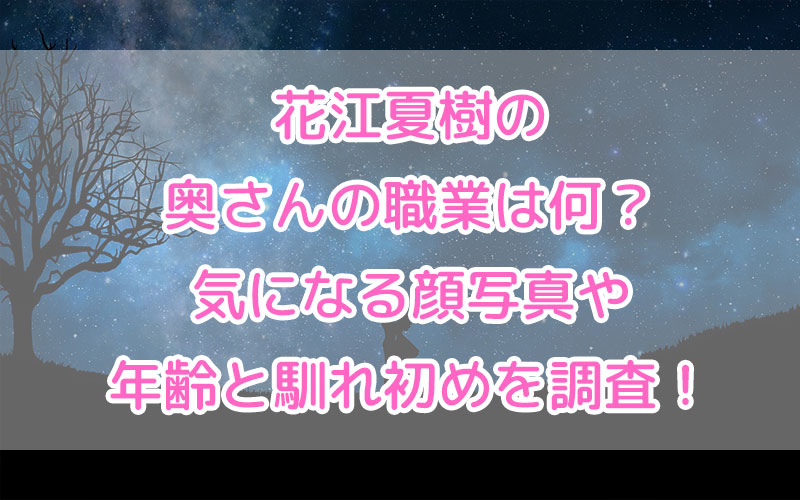 花江夏樹の奥さんの職業は何?気になる顔写真や年齢と馴れ初めを調査!