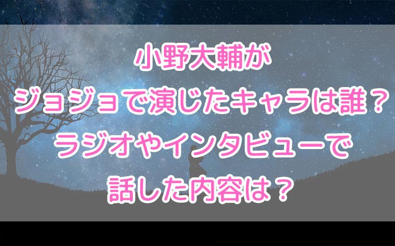 小野大輔がジョジョで演じたキャラは誰?ラジオやインタビューで話した内容は?