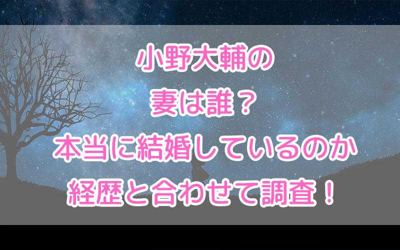 小野大輔の妻は誰?本当に結婚しているのか経歴と合わせて調査!