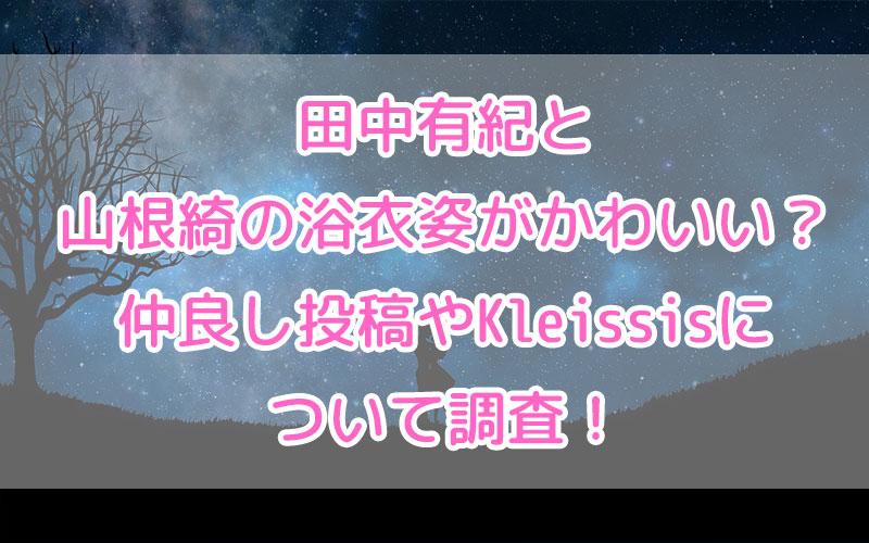 田中有紀と山根綺の浴衣姿がかわいい?仲良し投稿やKleissisについて調査!
